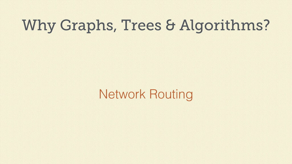 Why Graphs, Trees & Algorithms? Network Routing