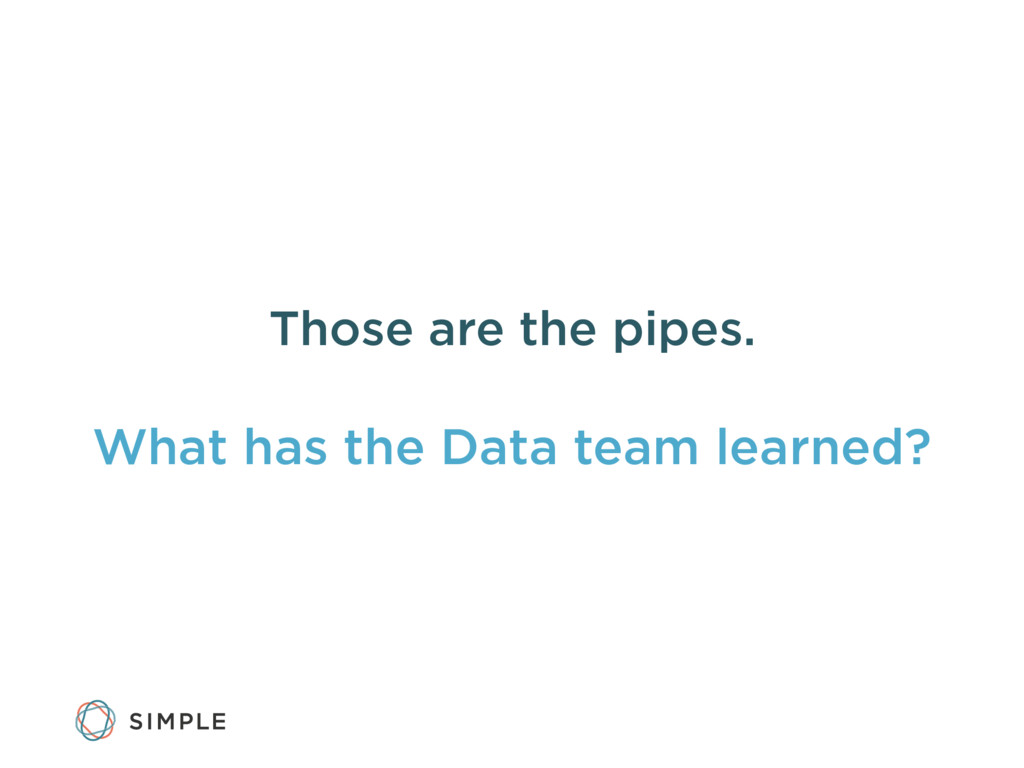Those are the pipes. What has the Data team lea...