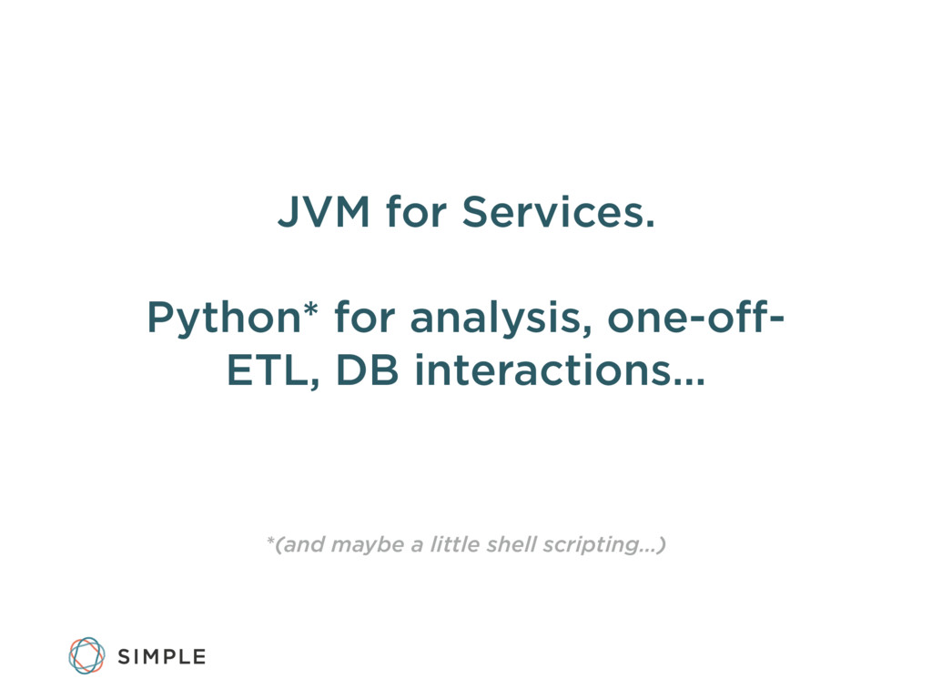 JVM for Services. Python* for analysis, one-off-...