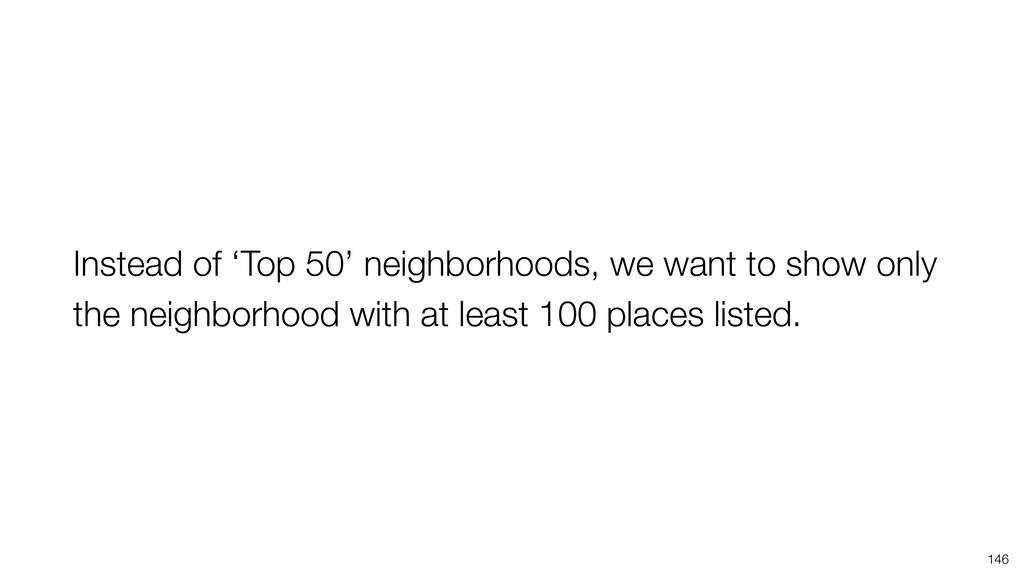 Instead of 'Top 50' neighborhoods, we want to s...