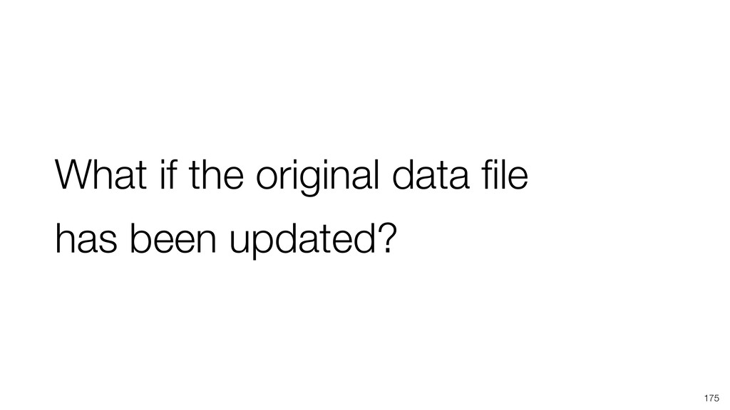 What if the original data file has been updated?...