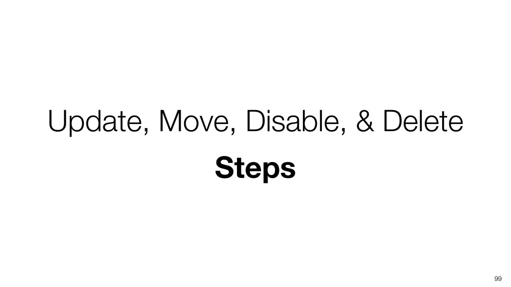 Update, Move, Disable, & Delete Steps 99