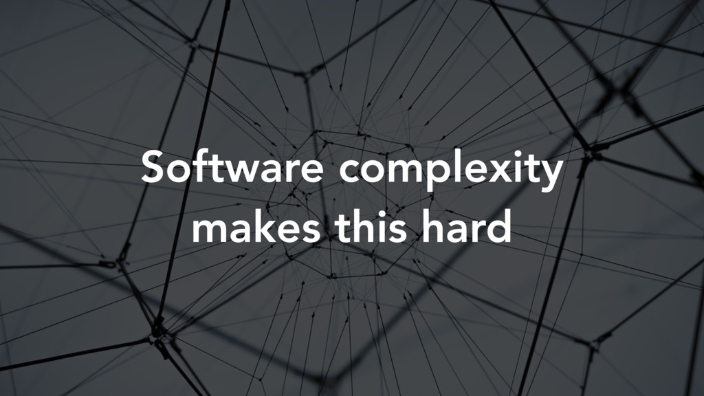Software complexity makes this hard
