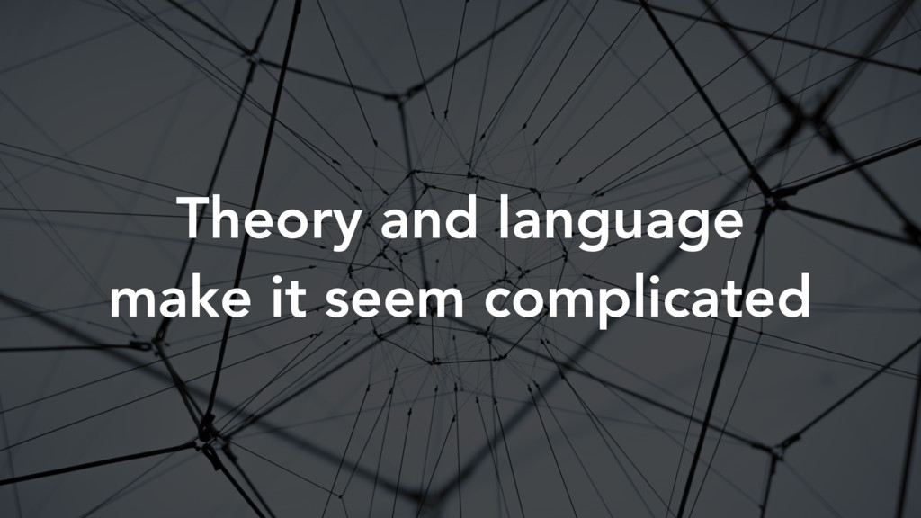 Theory and language make it seem complicated