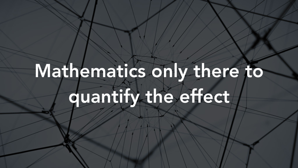 Mathematics only there to quantify the effect