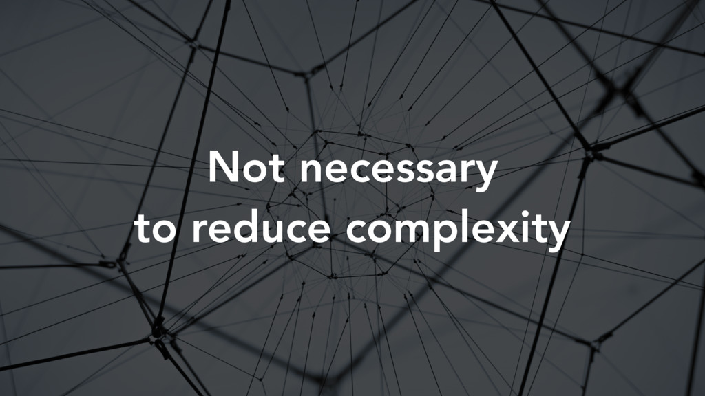 Not necessary to reduce complexity