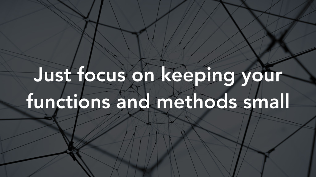 Just focus on keeping your functions and method...