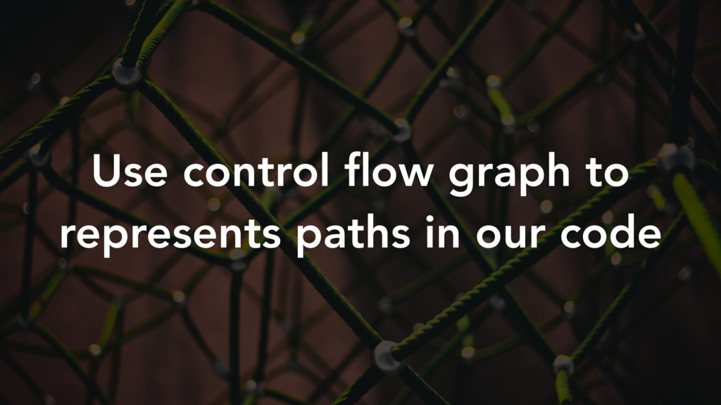 Use control flow graph to represents paths in ou...