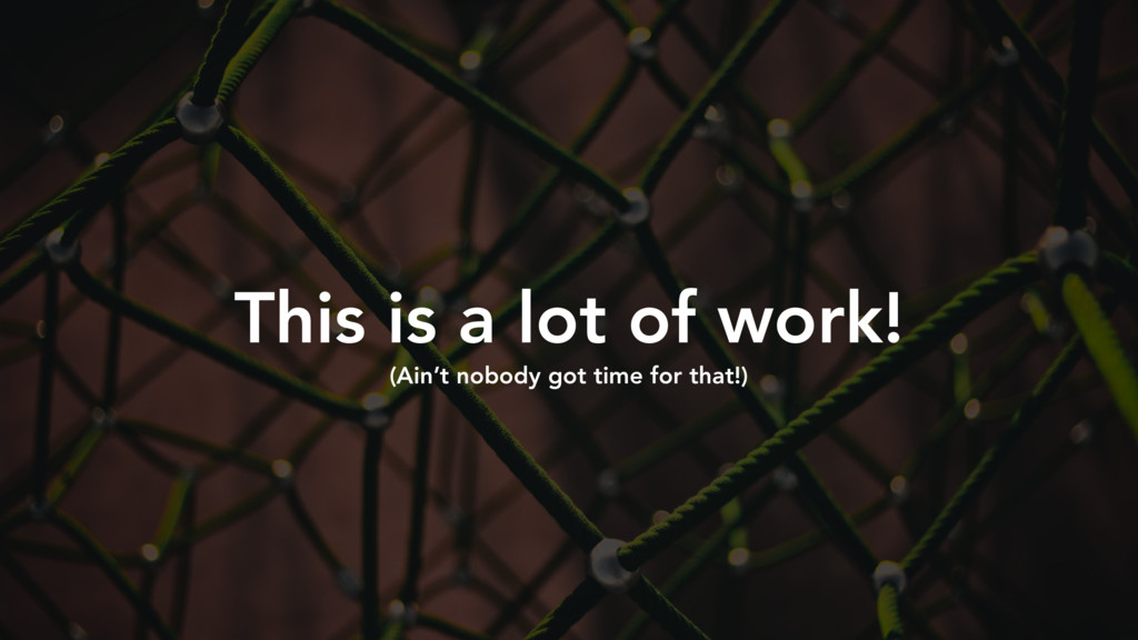 This is a lot of work! (Ain't nobody got time f...