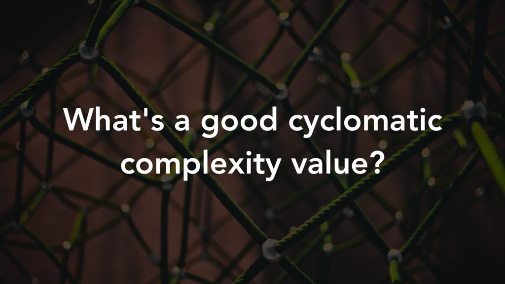 What's a good cyclomatic complexity value?