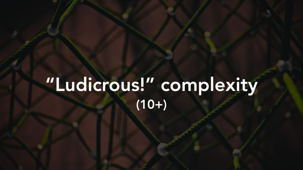 """""""Ludicrous!"""" complexity (10+)"""