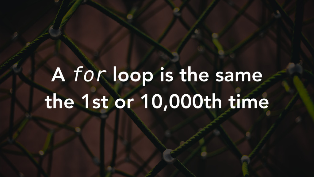 A for loop is the same the 1st or 10,000th time