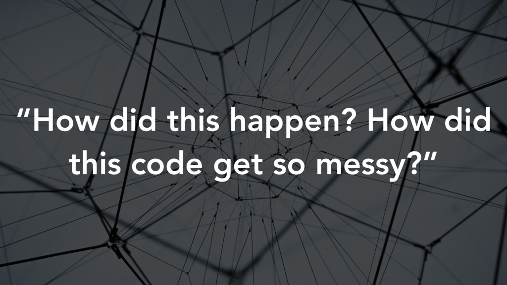 """""""How did this happen? How did this code get so ..."""