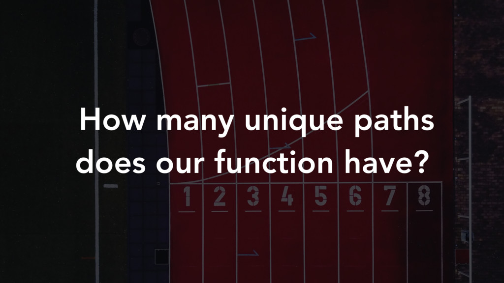 How many unique paths does our function have?