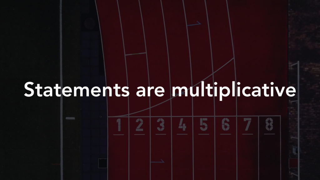 Statements are multiplicative