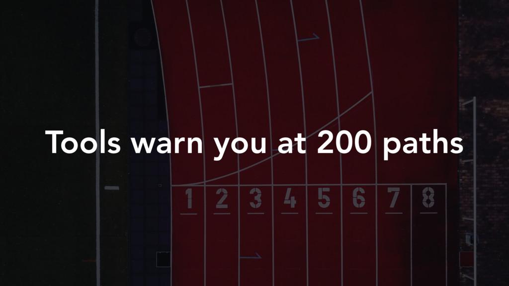 Tools warn you at 200 paths