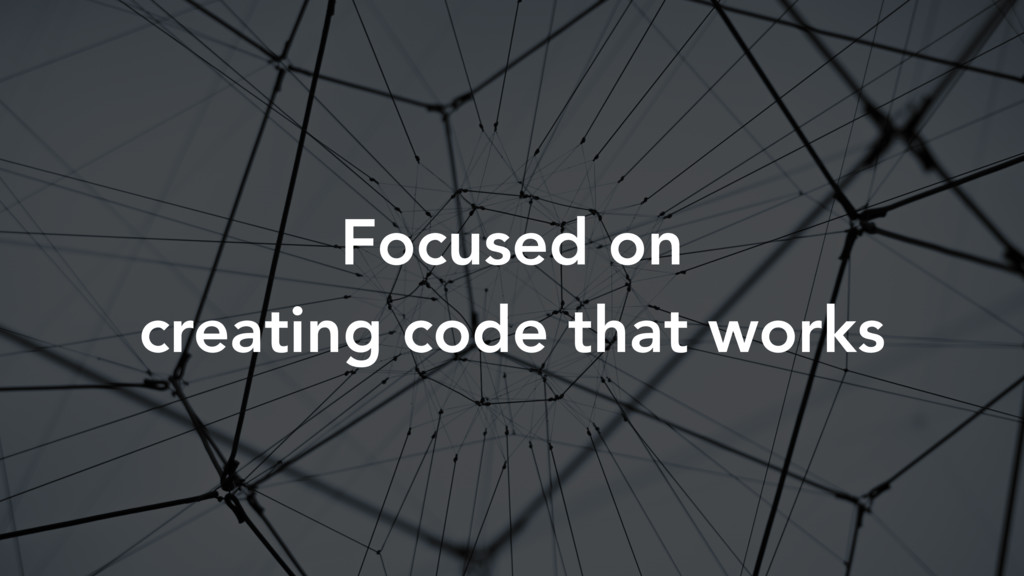 Focused on creating code that works