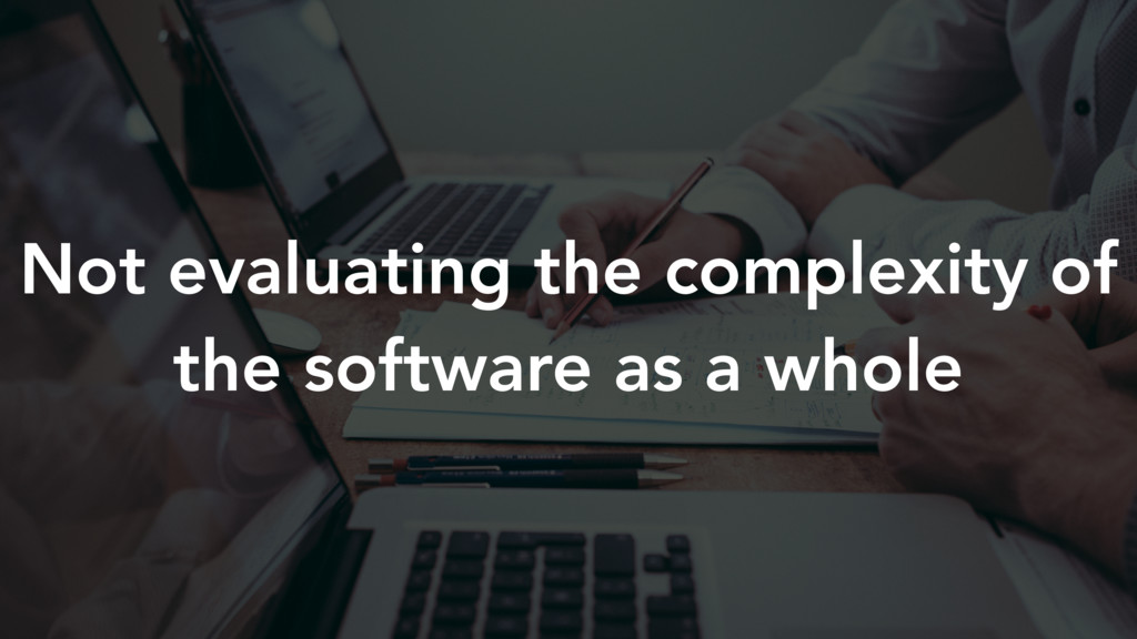 Not evaluating the complexity of the software a...