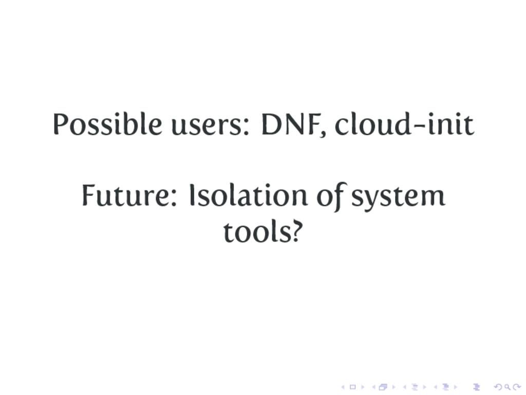 Possible users: DNF, cloud-init Future: Isolati...