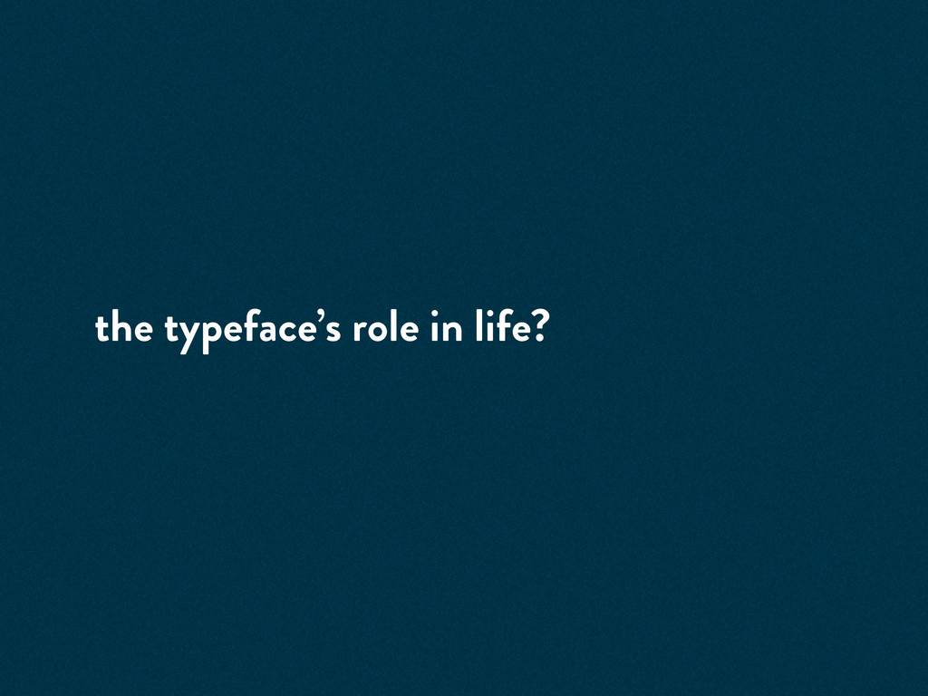 the typeface's role in life?