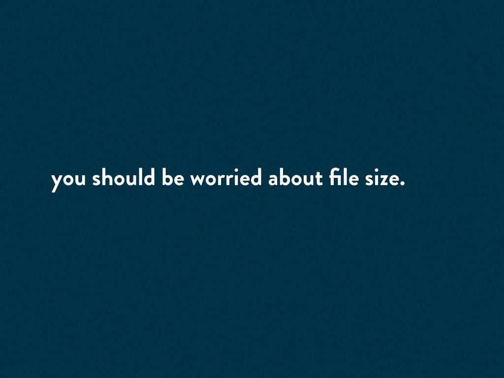 you should be worried about file size.