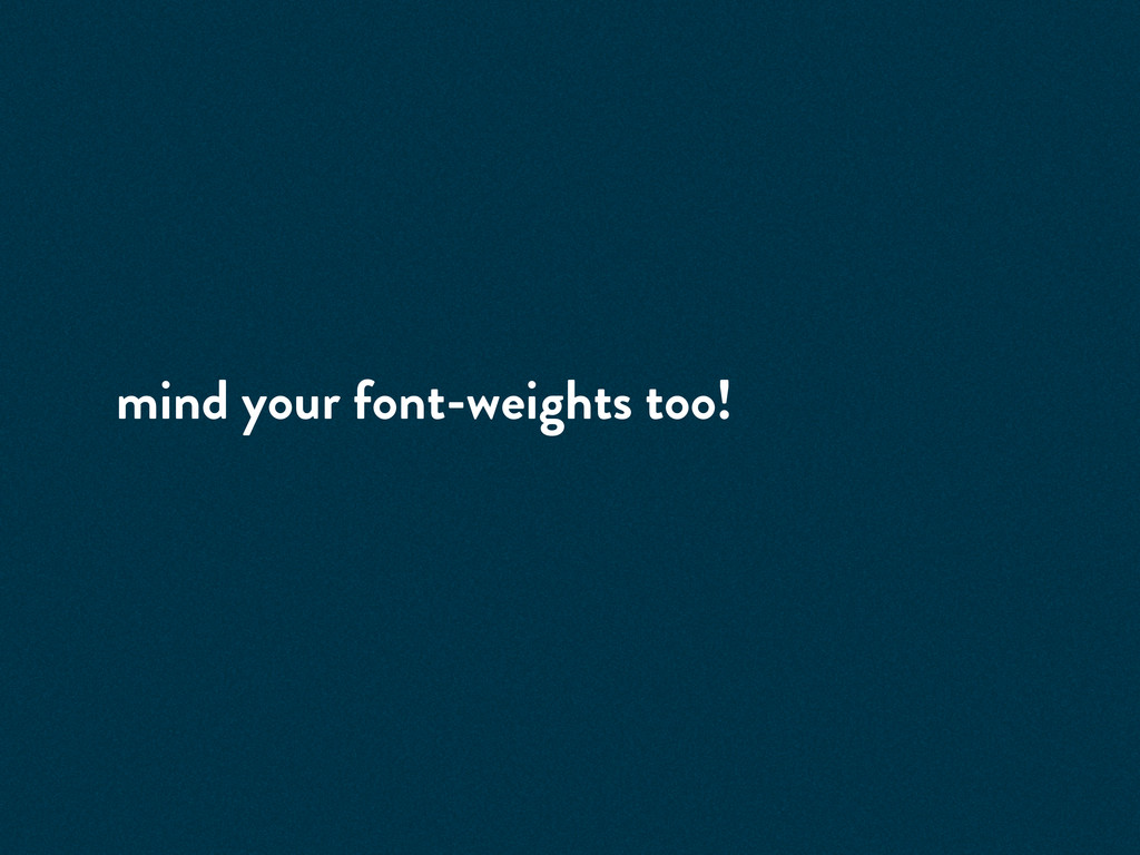 mind your font-weights too!