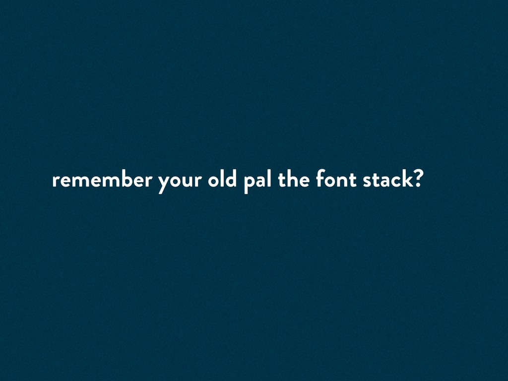 remember your old pal the font stack?