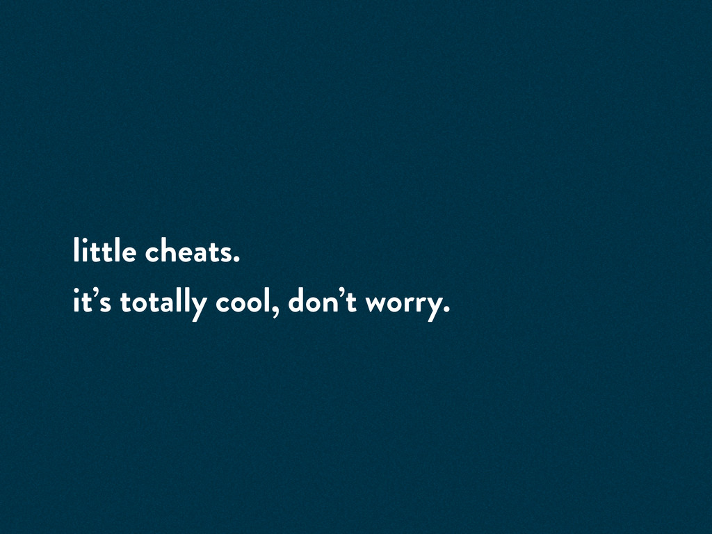 little cheats. it's totally cool, don't worry.