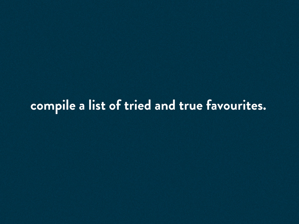 compile a list of tried and true favourites.