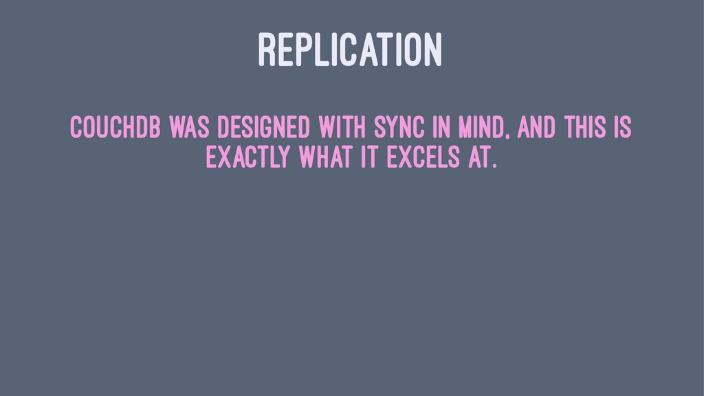 REPLICATION CouchDB was designed with sync in m...
