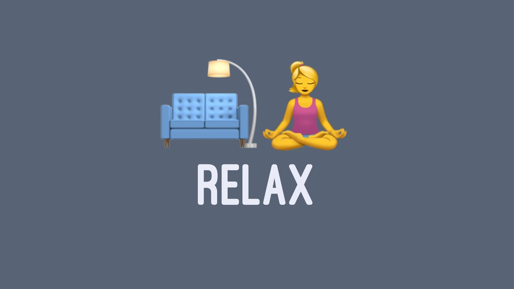 """!"""" RELAX"""