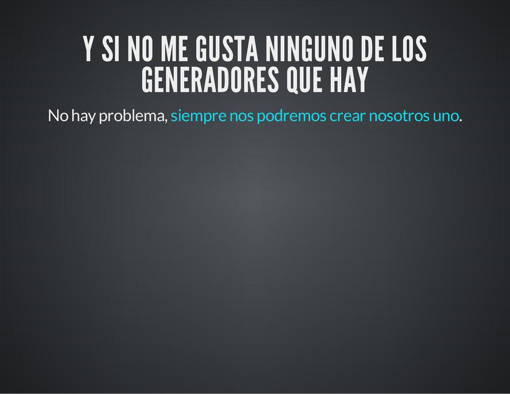 Y SI NO ME GUSTA NINGUNO DE LOS GENERADORES QUE...