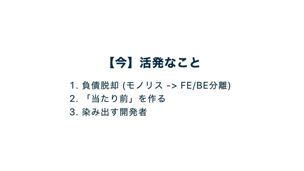 【今】活発なこと . 負債脱却 モノリス -> FE/BE分離 . 「当たり前」を作る . 染...