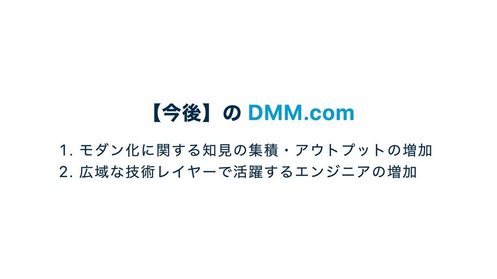 【今後】の DMM.com . モダン化に関する知⾒の集積・アウトプットの増加 . 広域な技術...