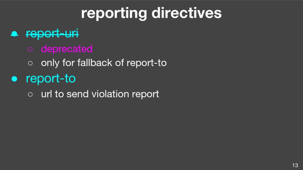 13 reporting directives ● report-uri ○ deprecat...