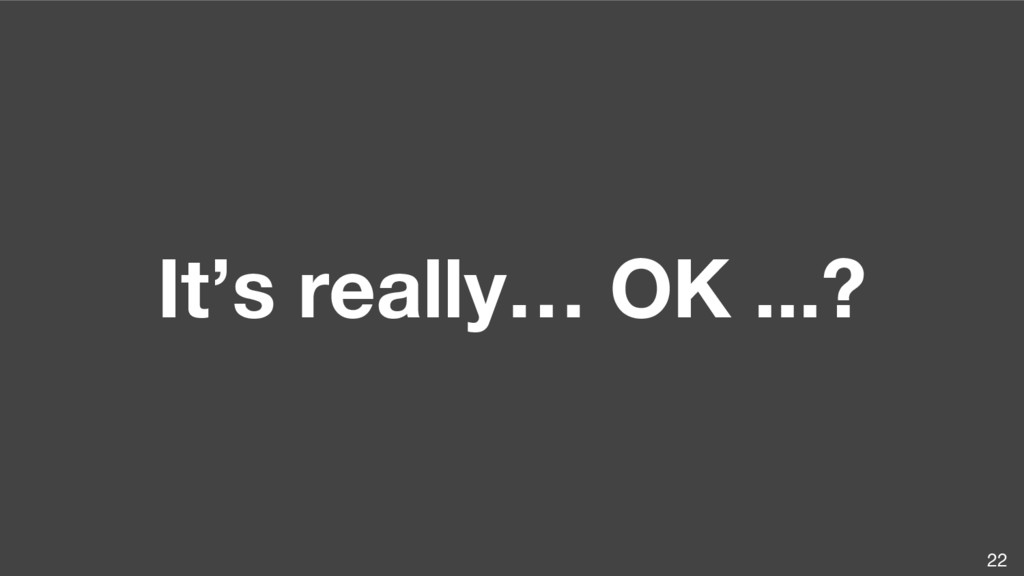 It's really… OK ...? 22