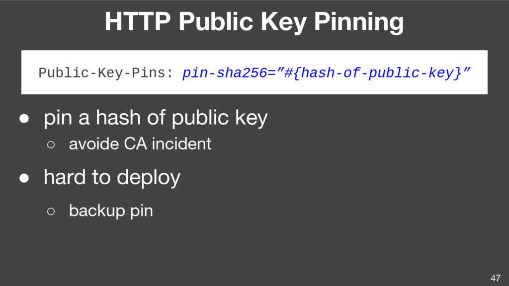 HTTP Public Key Pinning 47 ● pin a hash of publ...