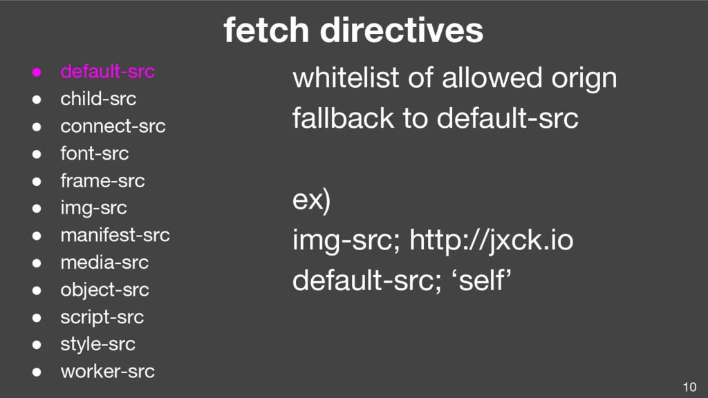 10 fetch directives ● default-src ● child-src ●...
