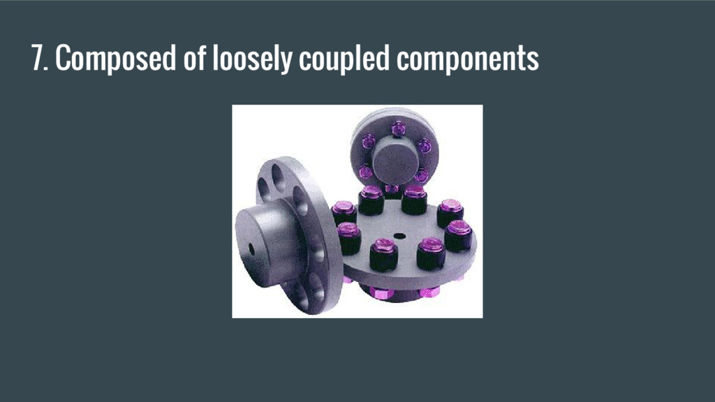 7. Composed of loosely coupled components