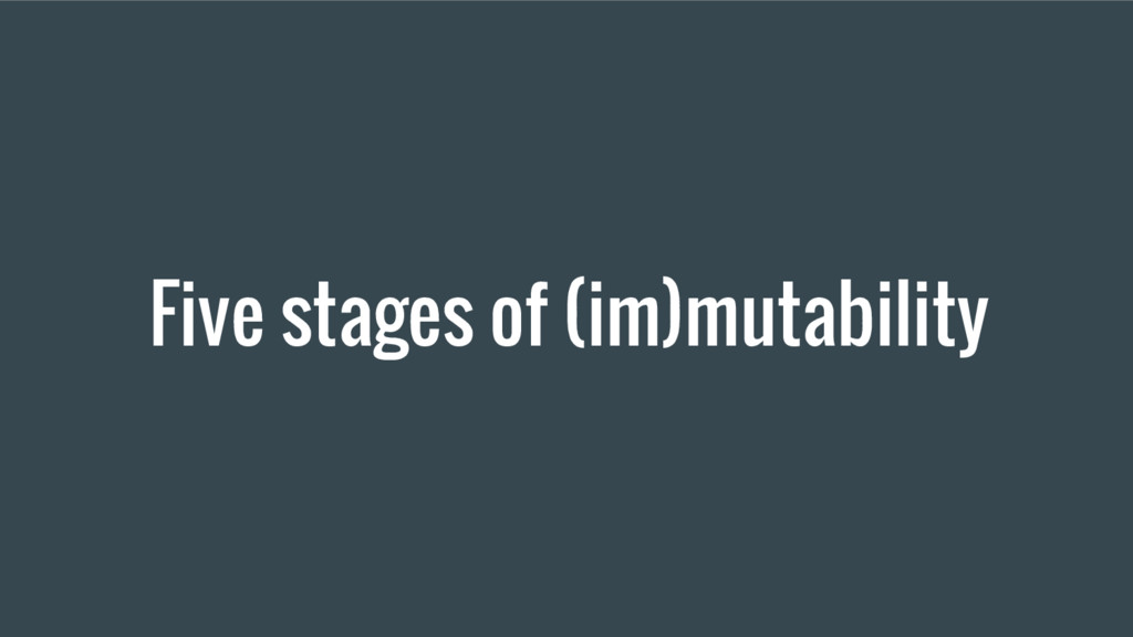 Five stages of (im)mutability