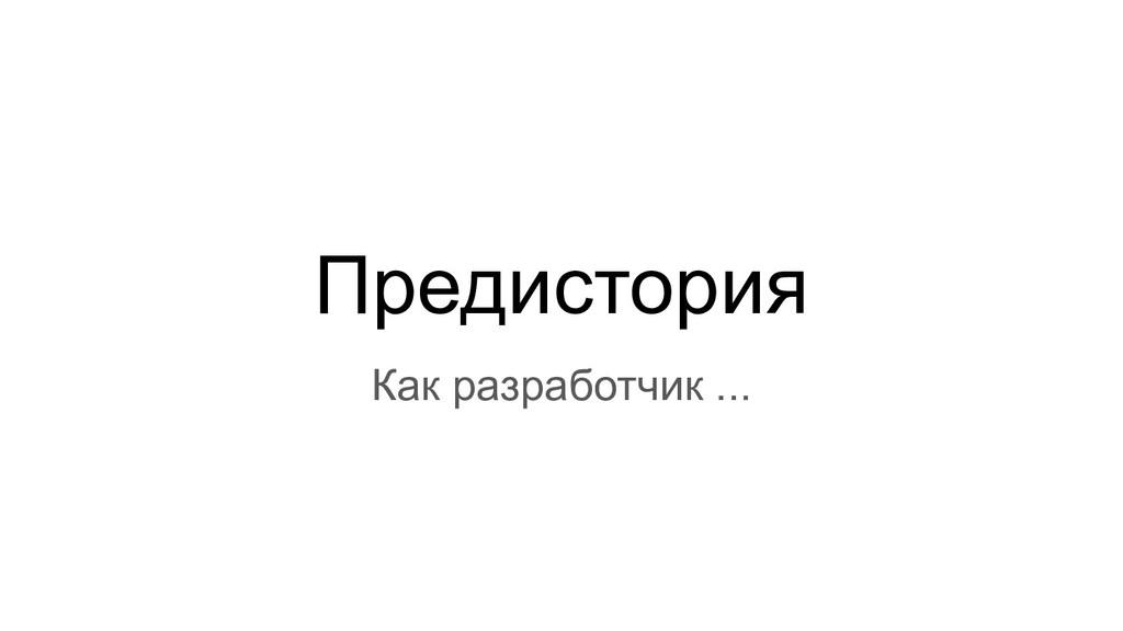Предистория Как разработчик ...