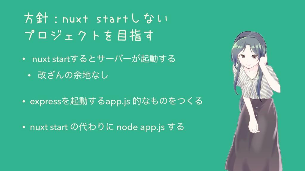 方針:nuxt startしない プロジェクトを目指す • nuxt start͢Δͱαʔόʔ...