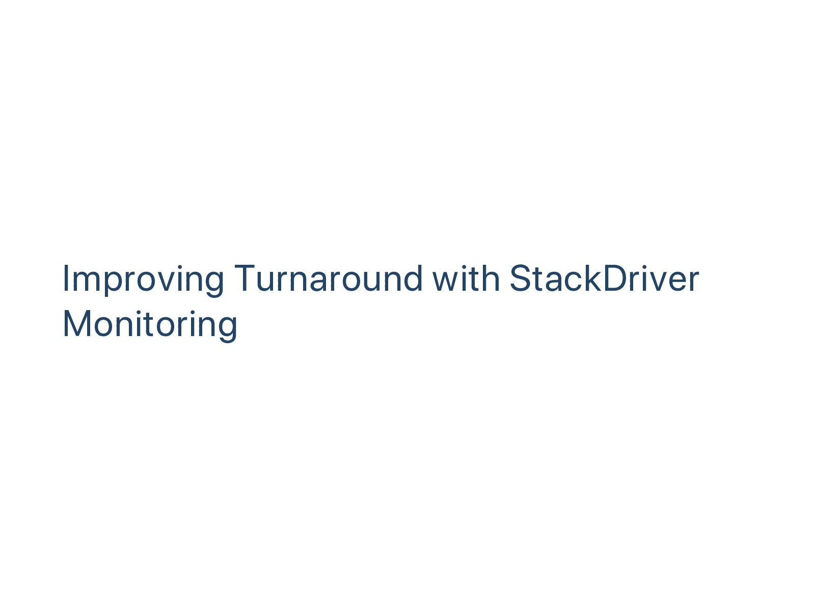 Improving Turnaround with StackDriver Monitoring