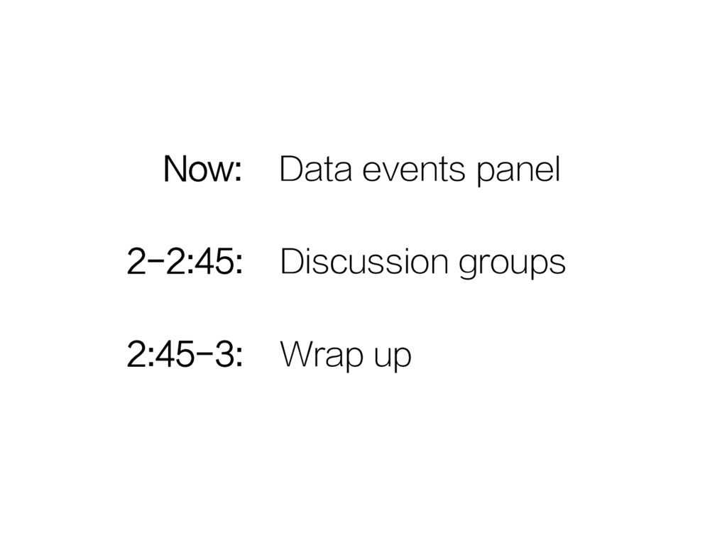 Now: Data events panel 2-2:45: Discussion group...