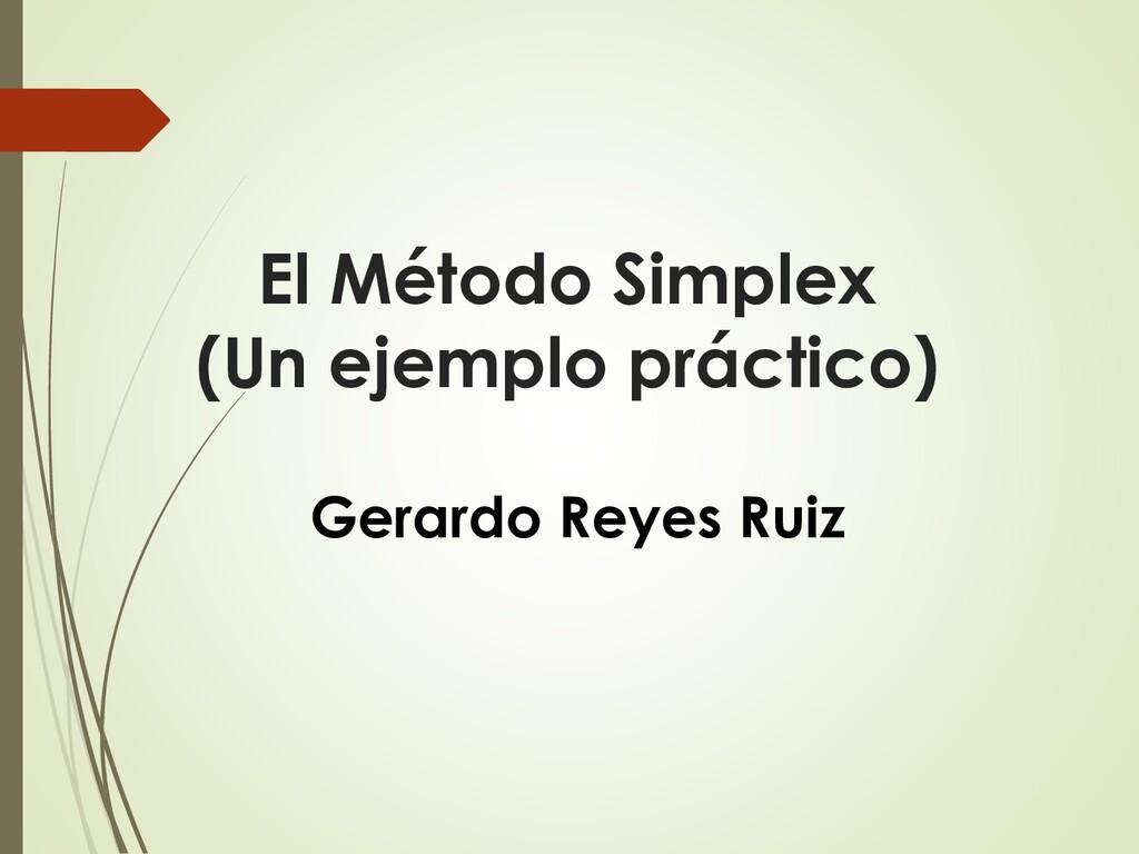 El Método Simplex (Un ejemplo práctico) Gerardo...