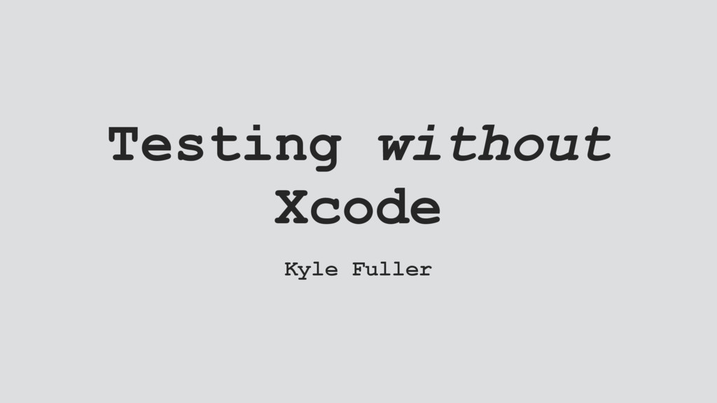 Testing without Xcode Kyle Fuller