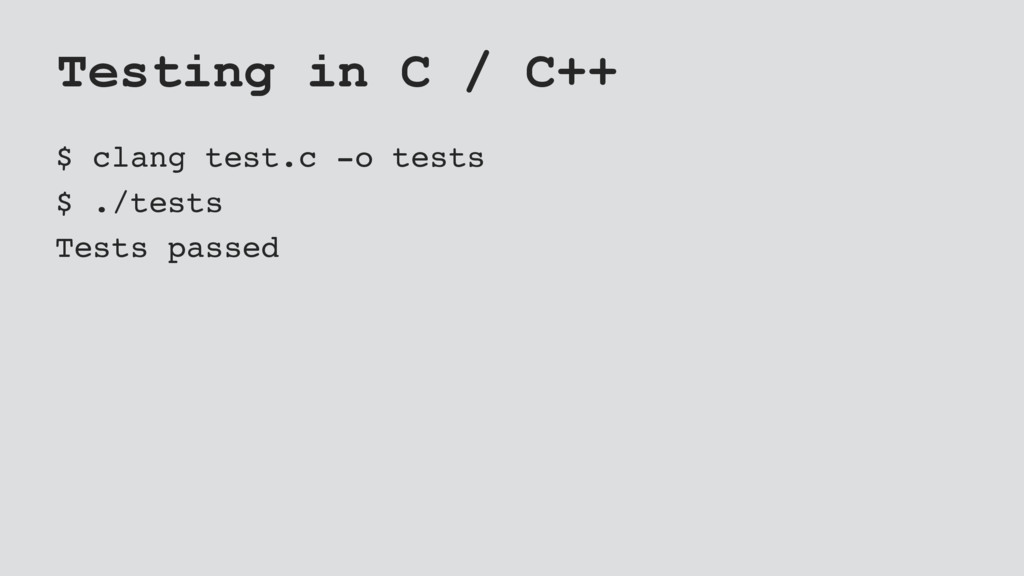 Testing in C / C++ $ clang test.c -o tests $ ./...