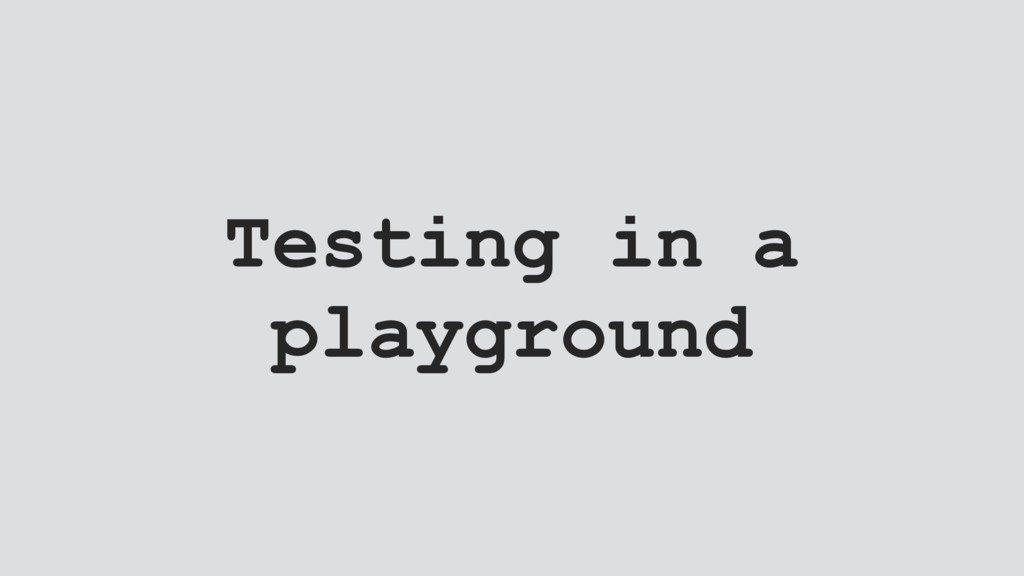 Testing in a playground
