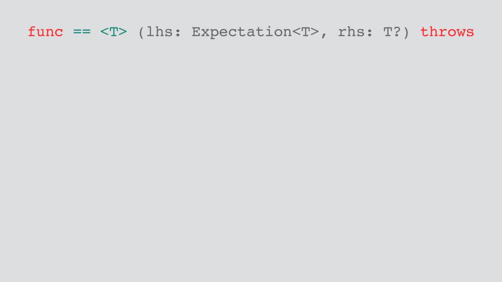 func == <T> (lhs: Expectation<T>, rhs: T?) thro...