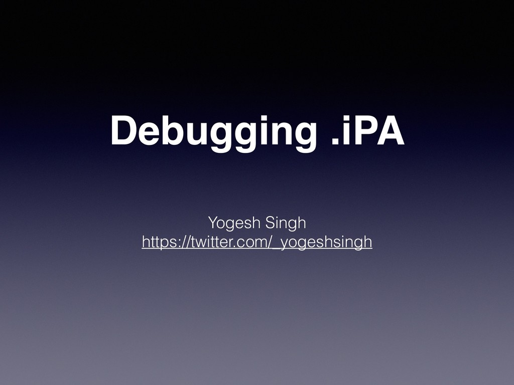 Debugging .iPA Yogesh Singh